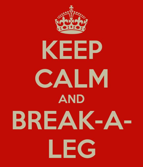 KEEP CALM AND BREAK-A- LEG