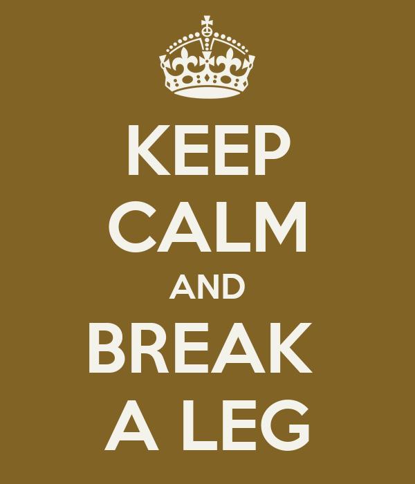 KEEP CALM AND BREAK  A LEG
