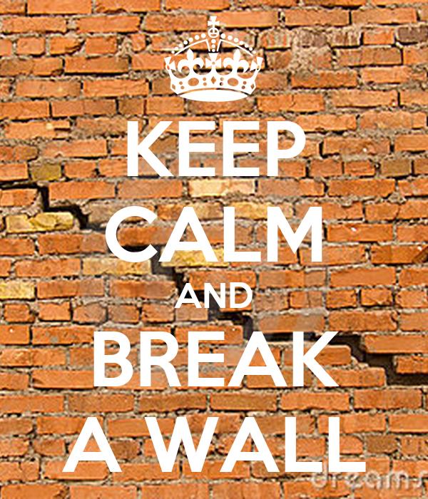 KEEP CALM AND BREAK A WALL