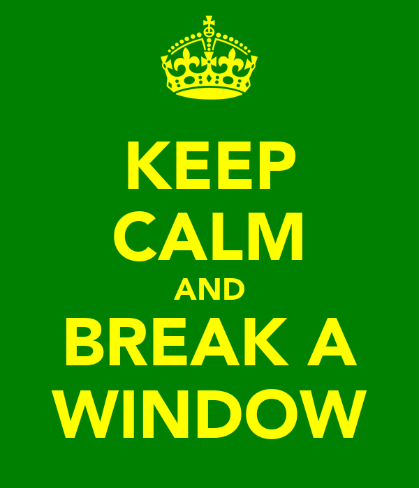 KEEP CALM AND BREAK A WINDOW