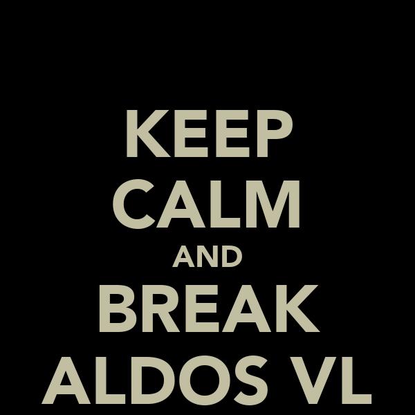 KEEP CALM AND BREAK ALDOS VL