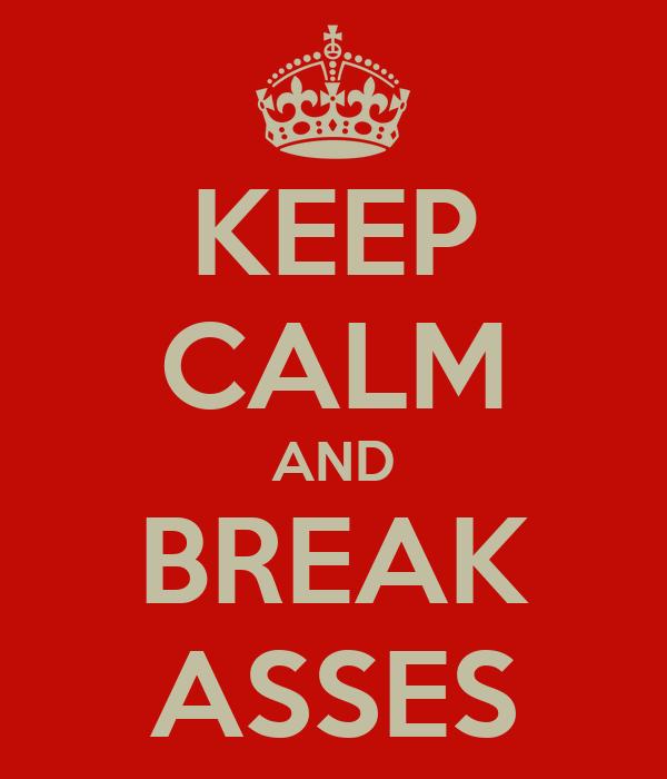 KEEP CALM AND BREAK ASSES