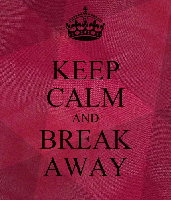 KEEP CALM AND BREAK AWAY