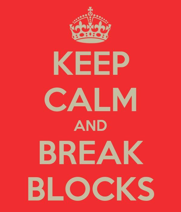 KEEP CALM AND BREAK BLOCKS