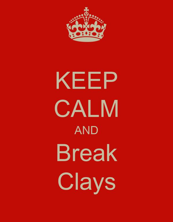 KEEP CALM AND Break Clays