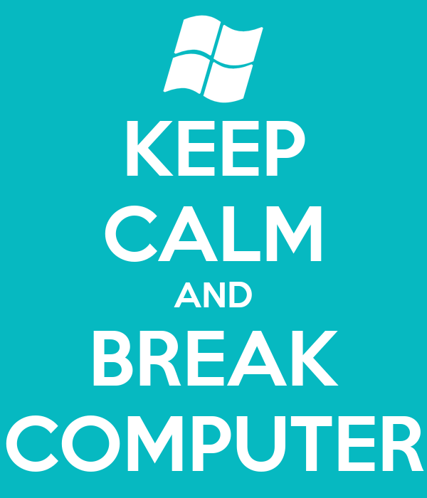 KEEP CALM AND BREAK COMPUTER