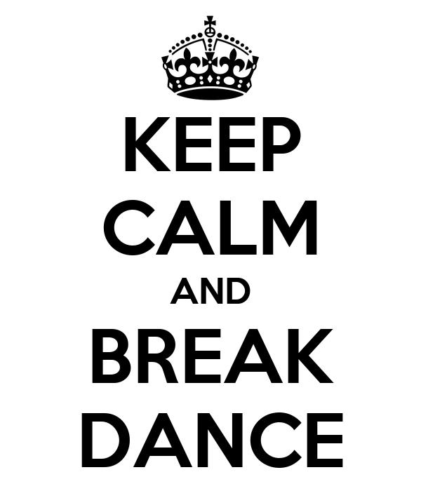 KEEP CALM AND BREAK DANCE