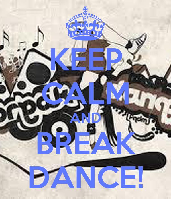 KEEP CALM AND BREAK DANCE!