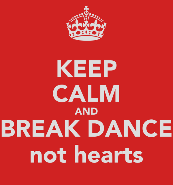 KEEP CALM AND BREAK DANCE not hearts