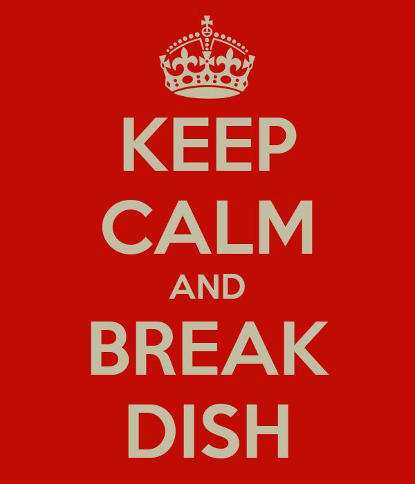 KEEP CALM AND BREAK DISH