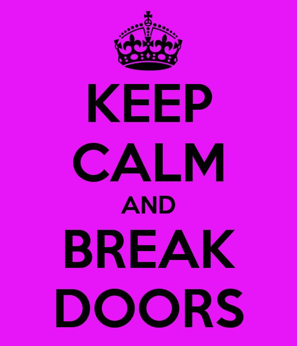 KEEP CALM AND BREAK DOORS