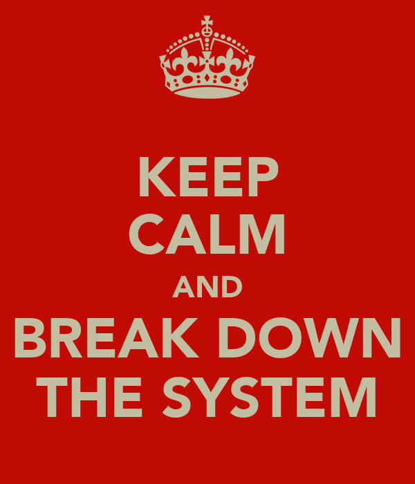 KEEP CALM AND BREAK DOWN THE SYSTEM