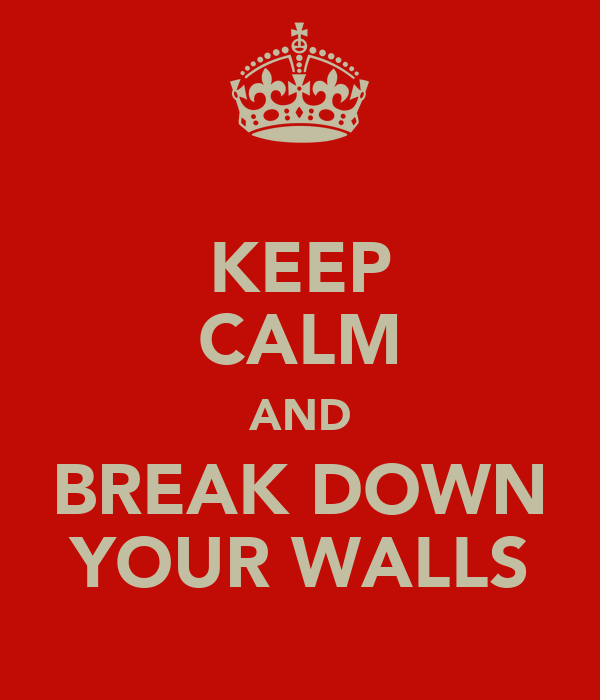KEEP CALM AND BREAK DOWN YOUR WALLS