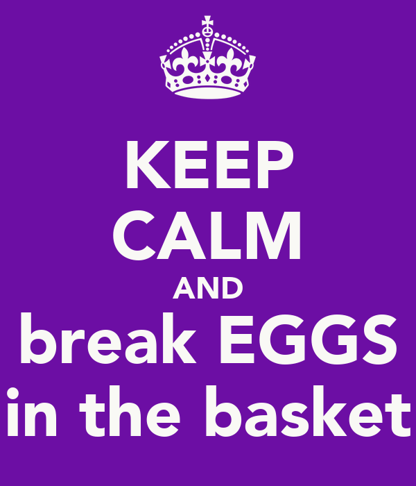 KEEP CALM AND break EGGS in the basket
