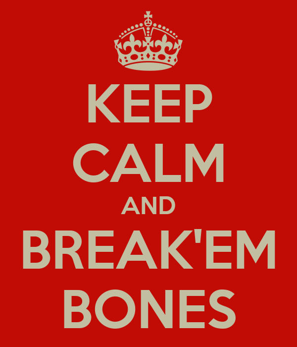 KEEP CALM AND BREAK'EM BONES