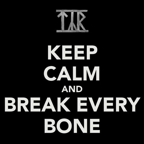 KEEP CALM AND BREAK EVERY BONE