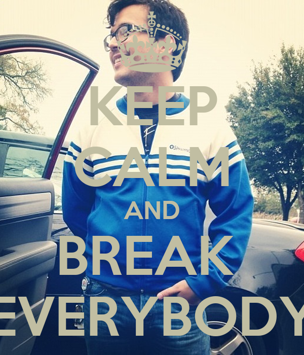 KEEP CALM AND BREAK  EVERYBODY