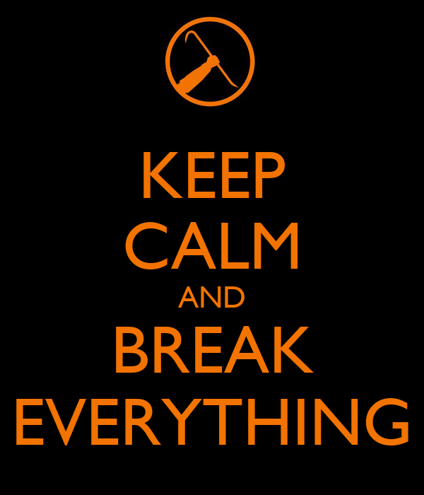 KEEP CALM AND BREAK EVERYTHING