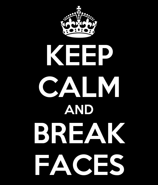 KEEP CALM AND BREAK FACES