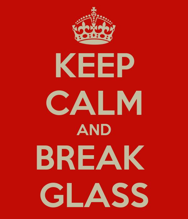 KEEP CALM AND BREAK  GLASS
