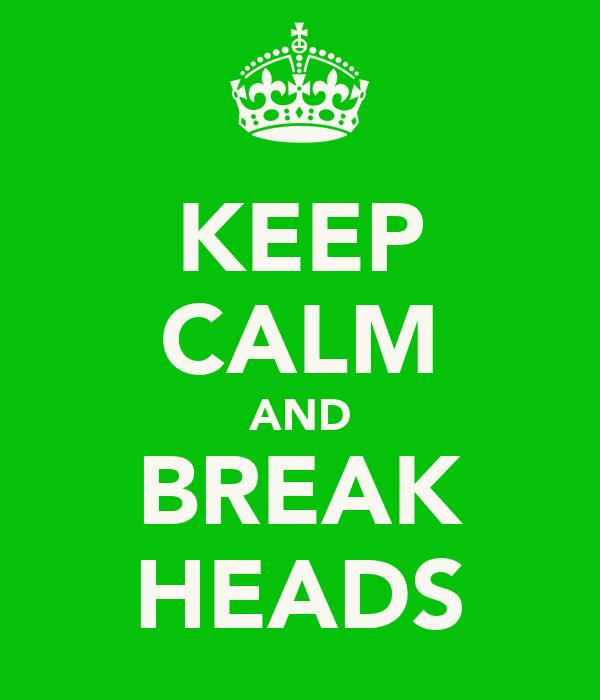 KEEP CALM AND BREAK HEADS