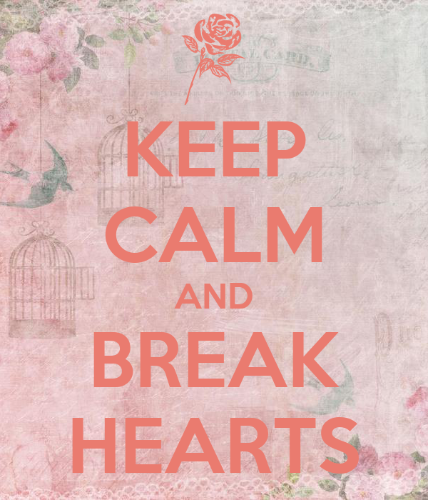 KEEP CALM AND BREAK HEARTS