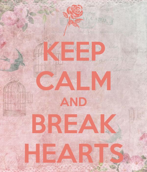 KEEP CALM AND BREAK HEARTS
