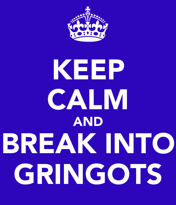 KEEP CALM AND BREAK INTO GRINGOTS