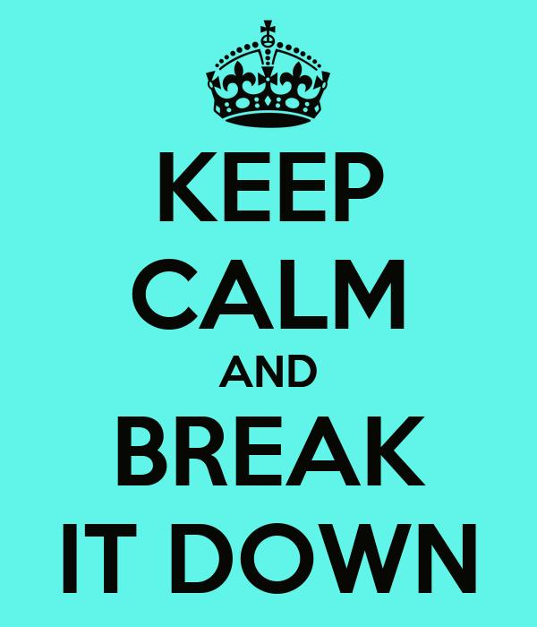 KEEP CALM AND BREAK IT DOWN