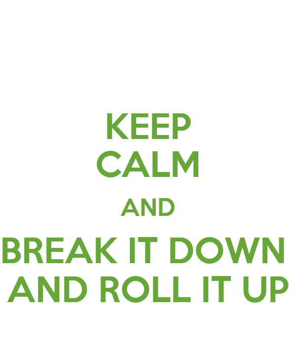 KEEP CALM AND BREAK IT DOWN  AND ROLL IT UP