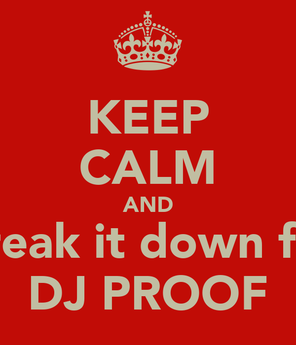 KEEP CALM AND break it down for DJ PROOF