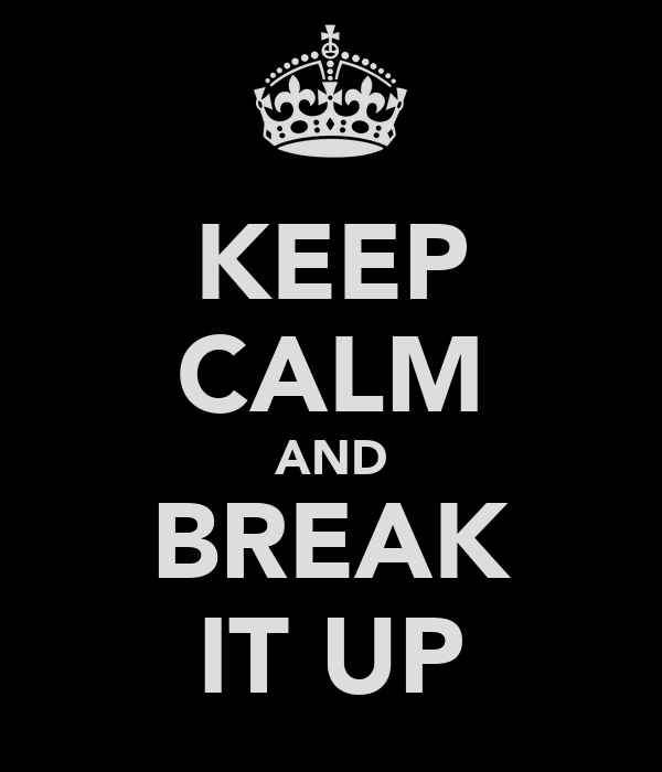 KEEP CALM AND BREAK IT UP