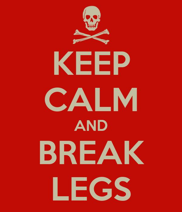 KEEP CALM AND BREAK LEGS