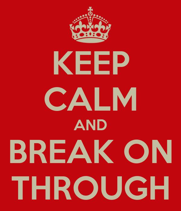 KEEP CALM AND BREAK ON THROUGH