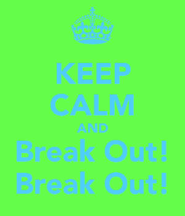 KEEP CALM AND Break Out! Break Out!