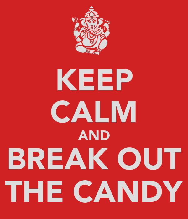 KEEP CALM AND BREAK OUT THE CANDY