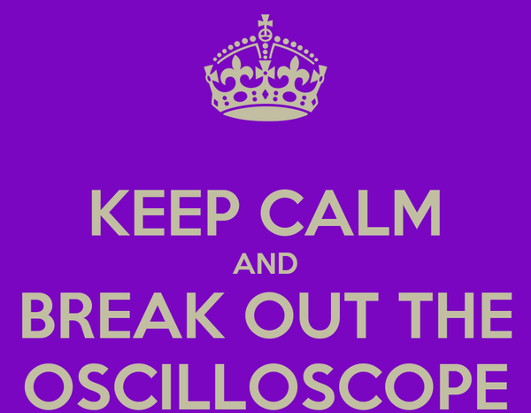 KEEP CALM AND BREAK OUT THE OSCILLOSCOPE