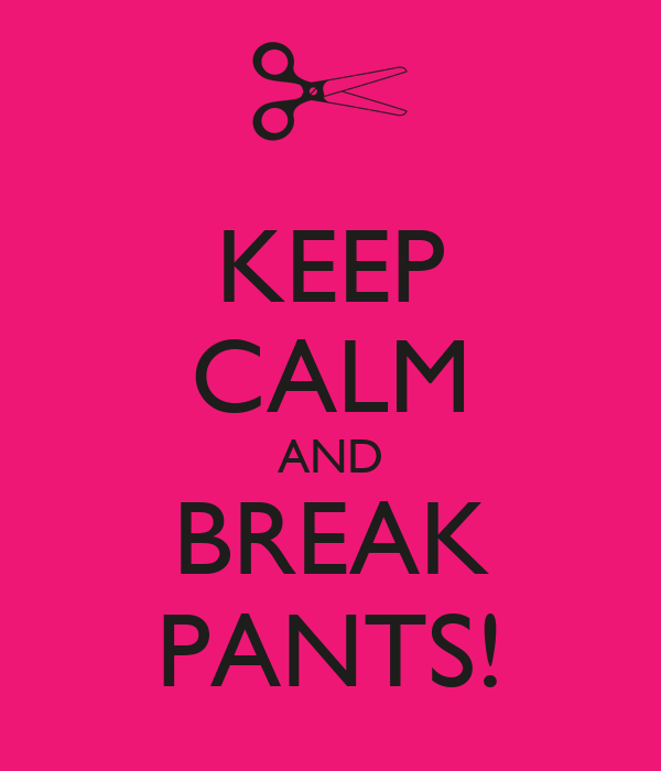 KEEP CALM AND BREAK PANTS!