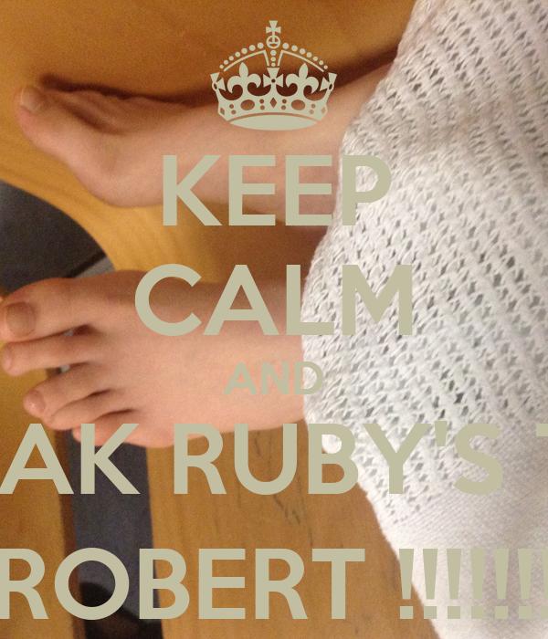 KEEP CALM AND BREAK RUBY'S TOE ( ROBERT !!!!!!! )