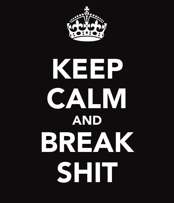 KEEP CALM AND BREAK SHIT