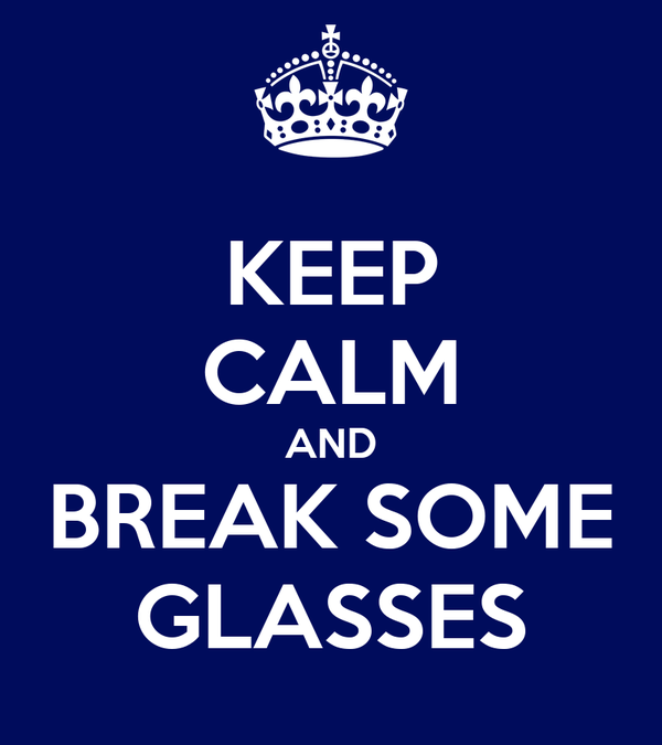 KEEP CALM AND BREAK SOME GLASSES