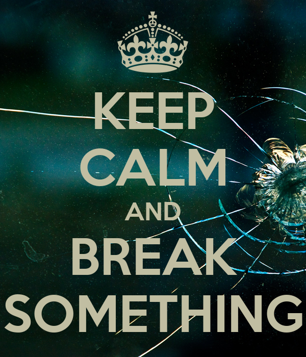 KEEP CALM AND BREAK SOMETHING