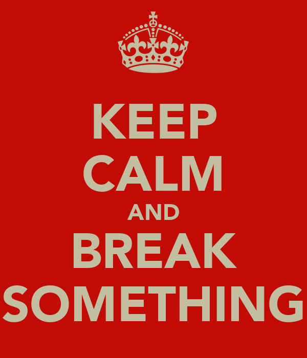 KEEP CALM AND BREAK SOMETHING