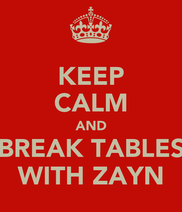 KEEP CALM AND BREAK TABLES WITH ZAYN