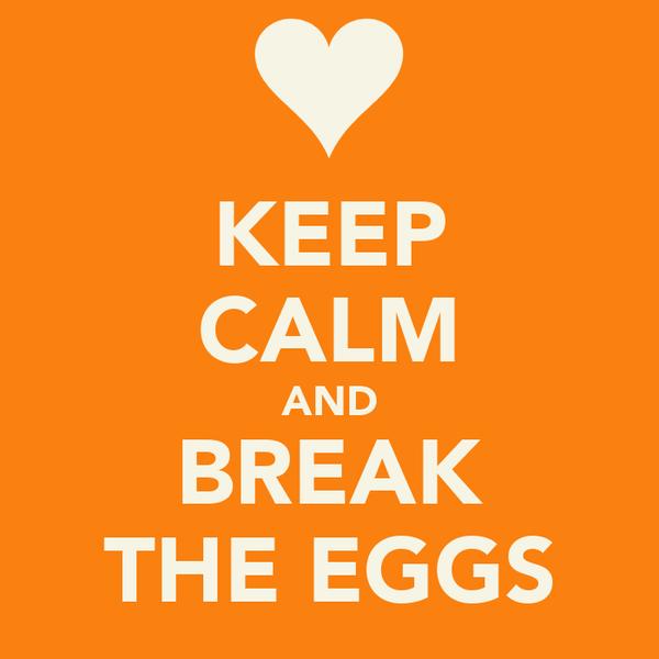 KEEP CALM AND BREAK THE EGGS