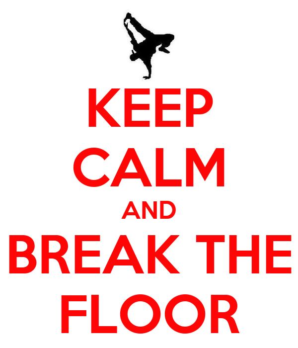 KEEP CALM AND BREAK THE FLOOR