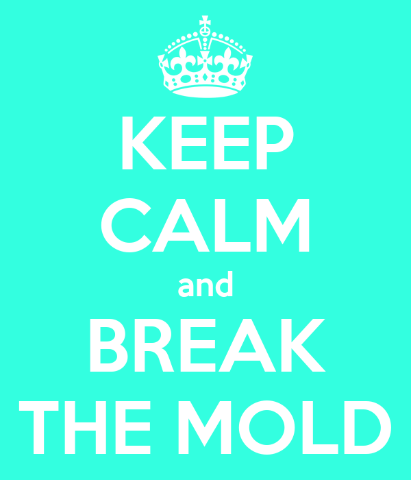 KEEP CALM and BREAK THE MOLD