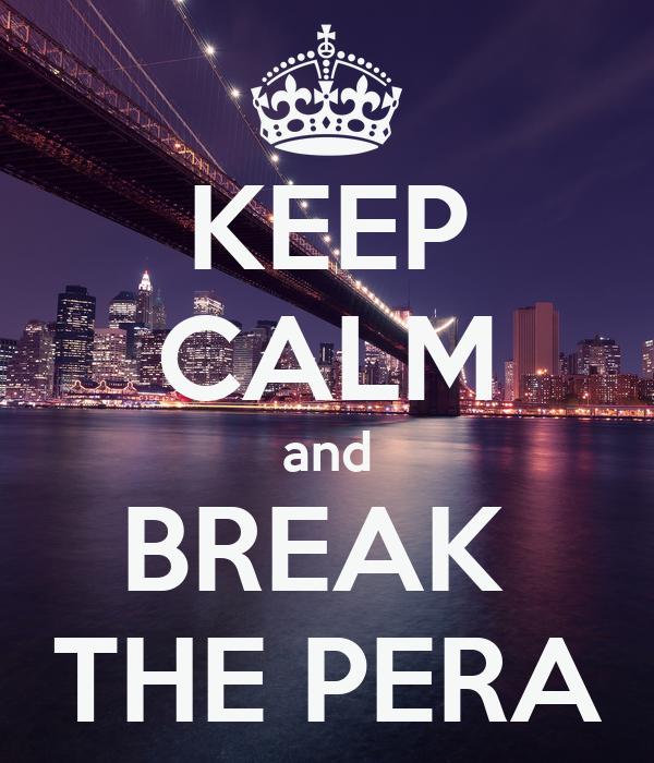 KEEP CALM and BREAK  THE PERA