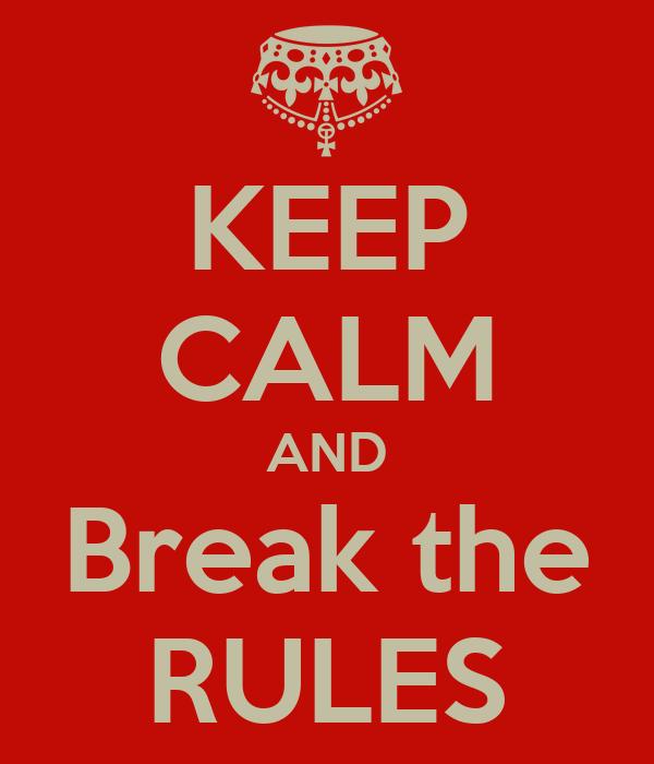 KEEP CALM AND Break the RULES