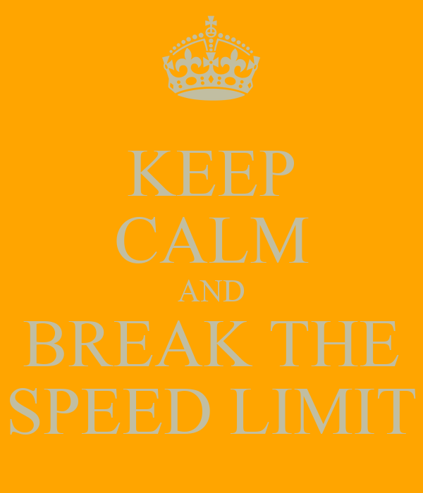 KEEP CALM AND BREAK THE SPEED LIMIT
